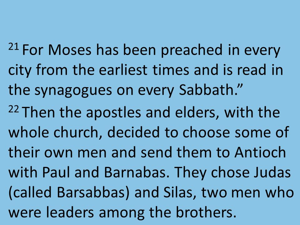 21 For Moses has been preached in every city from the earliest times and is read in the synagogues on every Sabbath. 22 Then the apostles and elders, with the whole church, decided to choose some of their own men and send them to Antioch with Paul and Barnabas.