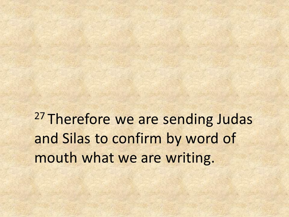 27 Therefore we are sending Judas and Silas to confirm by word of mouth what we are writing.