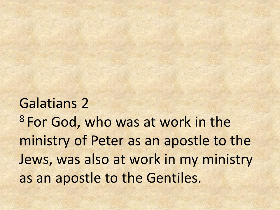 Galatians 2 8 For God, who was at work in the ministry of Peter as an apostle to the Jews, was also at work in my ministry as an apostle to the Gentiles.