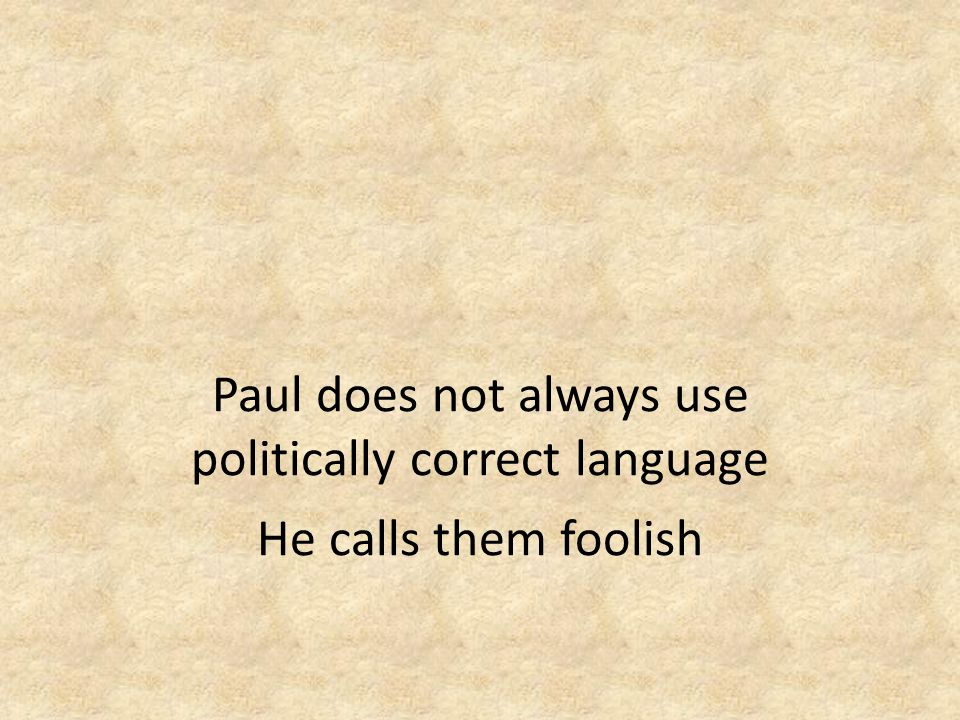 Paul does not always use politically correct language He calls them foolish