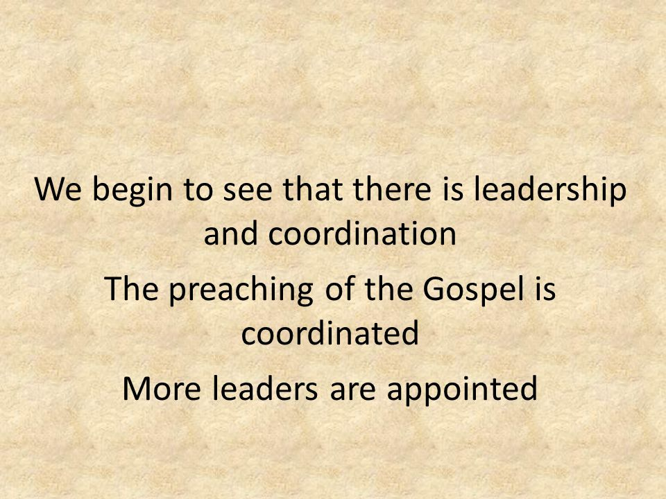 We begin to see that there is leadership and coordination The preaching of the Gospel is coordinated More leaders are appointed