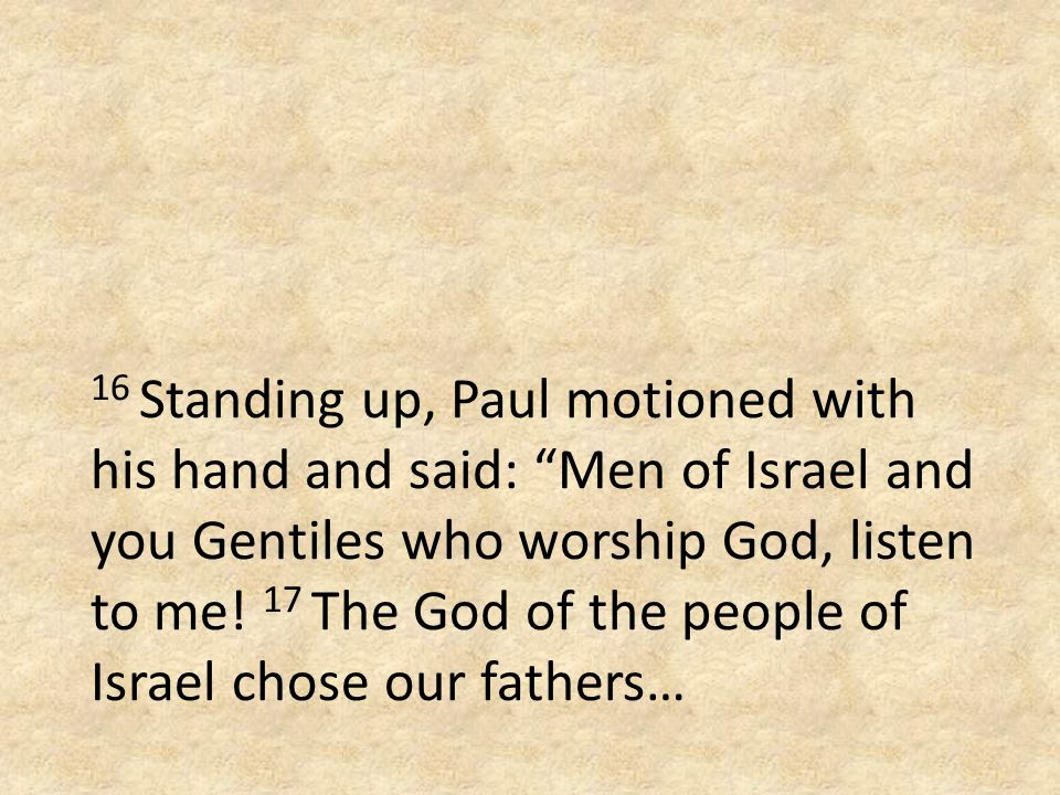 16 Standing up, Paul motioned with his hand and said: Men of Israel and you Gentiles who worship God, listen to me.