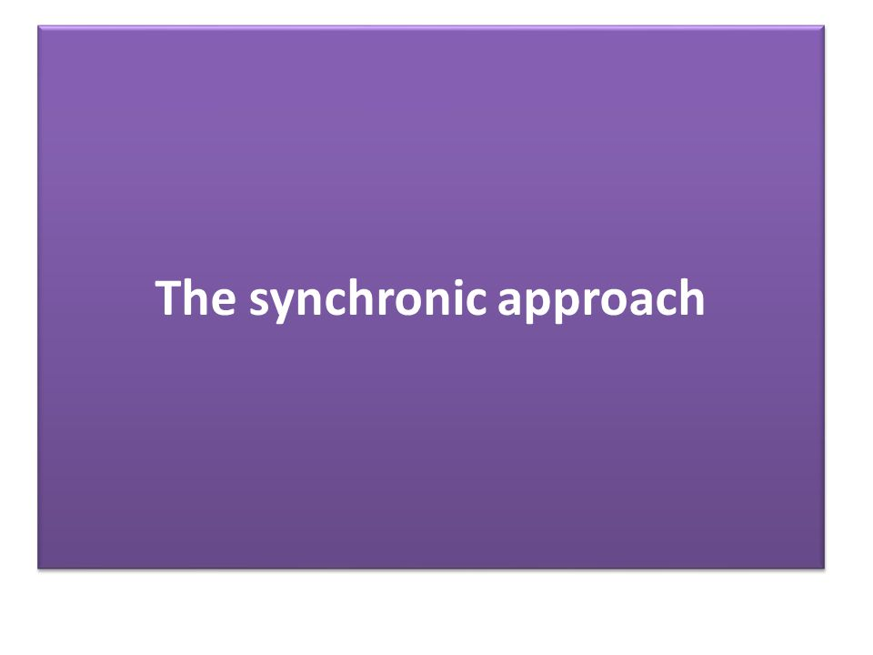 The synchronic approach …...describes language as it is at a particular moment in time...