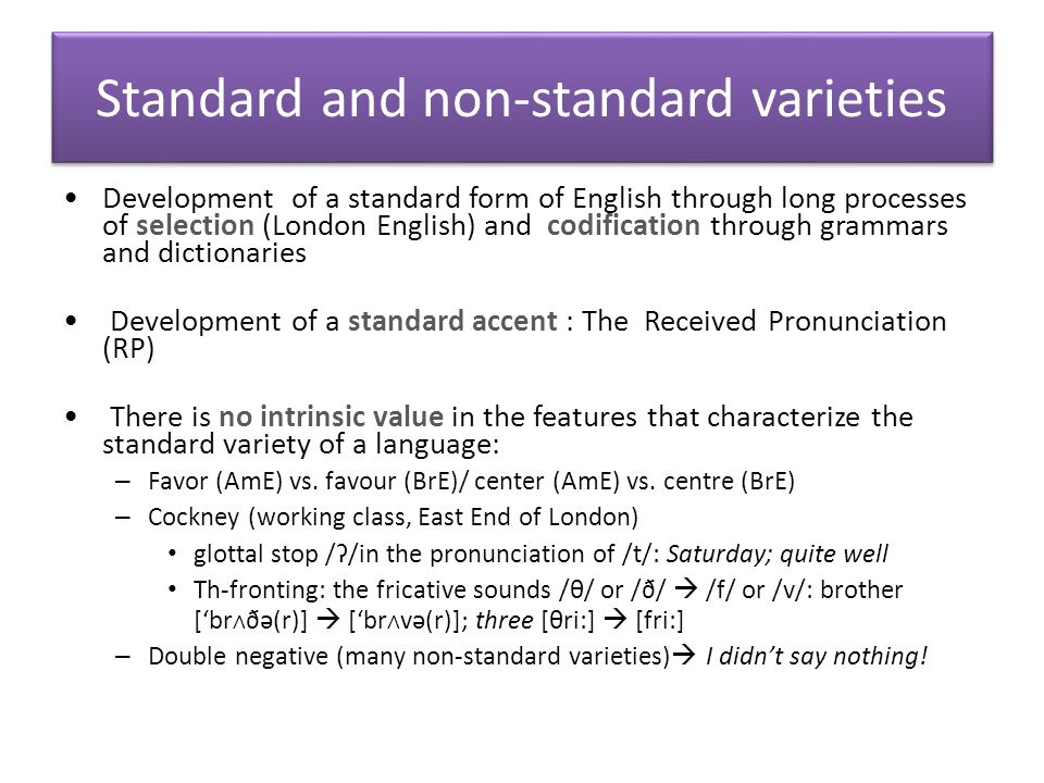 Standard and non-standard varieties Prescriptive views  A prescriptive view of language formulates rules for how language should be used  Non-standard varieties are considered as 'irregular', 'unsystematic'.