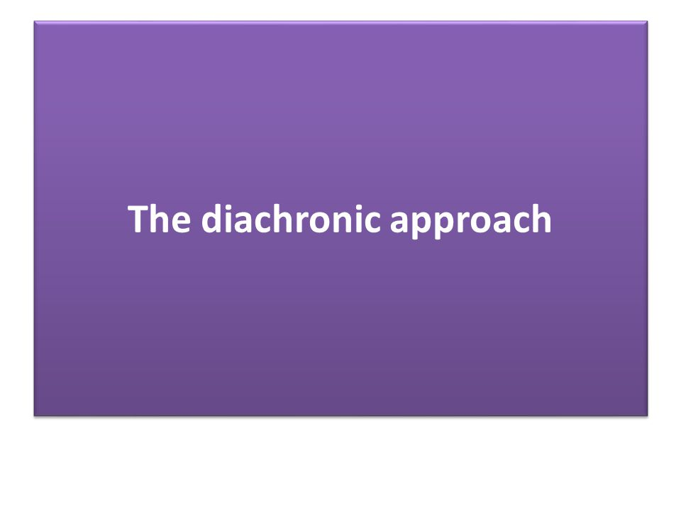 The diachronic approach … … focuses on language change over time … defines the relationships among languages so as to understand how they ame to be as they are  comparative linguistics … reconstructs the historical development of a specific language  history of language