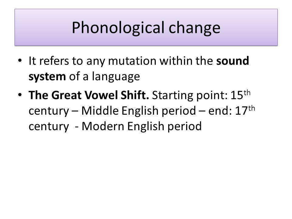The Great Vowel Shift A chain of changes affecting long vowels named push chain process – /i:/  [ɛi] [bi:t] > [bɛit] > [bəit] > [bʌit] (bite) – /e:/  /i:/ [me:t] > [mi:t] (meat) – /ɛ:/  /i:/ [mɛ:tə] > [mi:t] (meet) In PDE meat and meet are homophones – /a:/  /ɛ:/ [nɑ:mə] > [nɛ:m] > [ne:m] > [neɪm] (name) – /u:/  [ɔu:][u:] >[ɔu:]>[əu]>[ʌu]>[ɑu:] (house) – /o:/  /u:/[bo:tə] > [bu:t] (boot) – /ɔ:/  /o:/[bɔ:nə] > [bo:n] > (18 th cent) [oʊ]/[əʊ] (bone, boat) These changes partly explain the inconsistencies between spelling and pronunciation in PDE!!!
