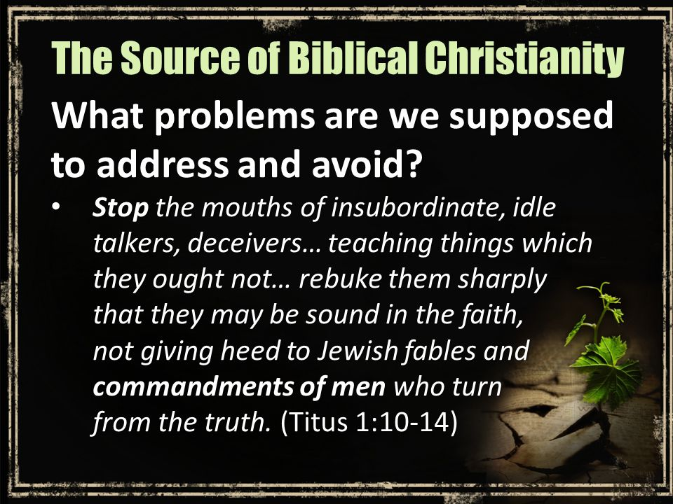 What problems are we supposed to address and avoid? Stop the mouths of insubordinate, idle talkers, deceivers… teaching things which they ought not… r