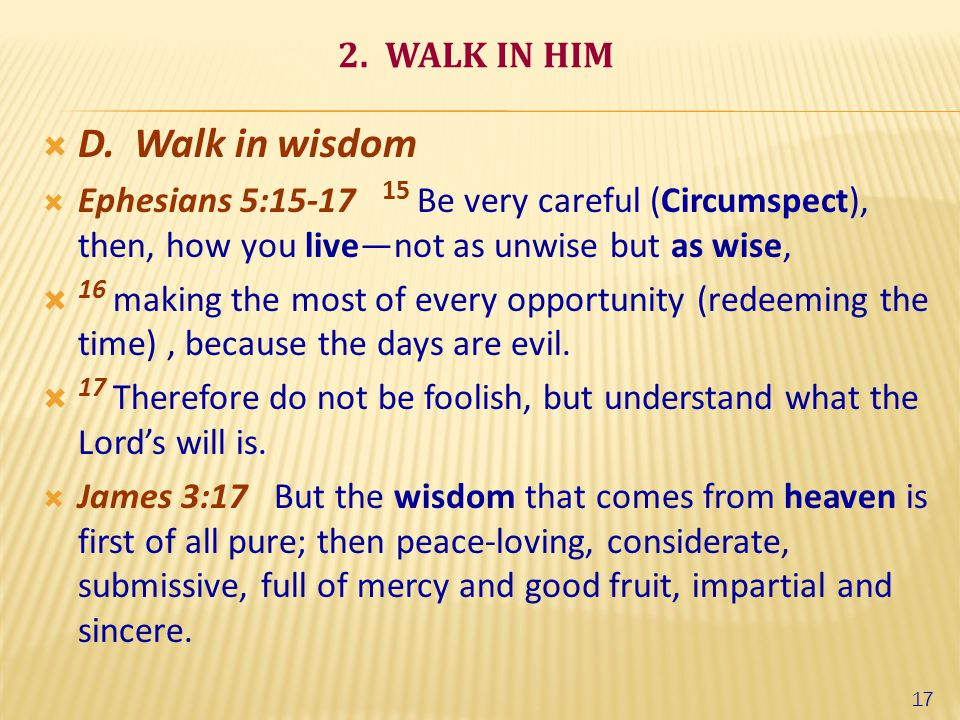 2. WALK IN HIM  D. Walk in wisdom  Ephesians 5:15-17 15 Be very careful (Circumspect), then, how you live—not as unwise but as wise,  16 making the