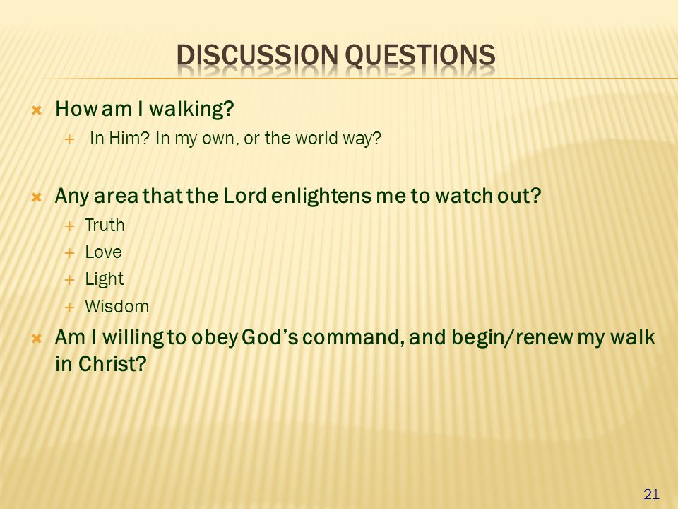  How am I walking?  In Him? In my own, or the world way?  Any area that the Lord enlightens me to watch out?  Truth  Love  Light  Wisdom  Am I