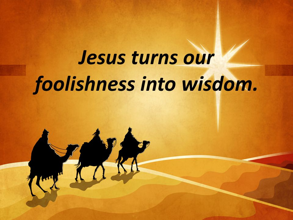 Jesus turns our foolishness into wisdom.