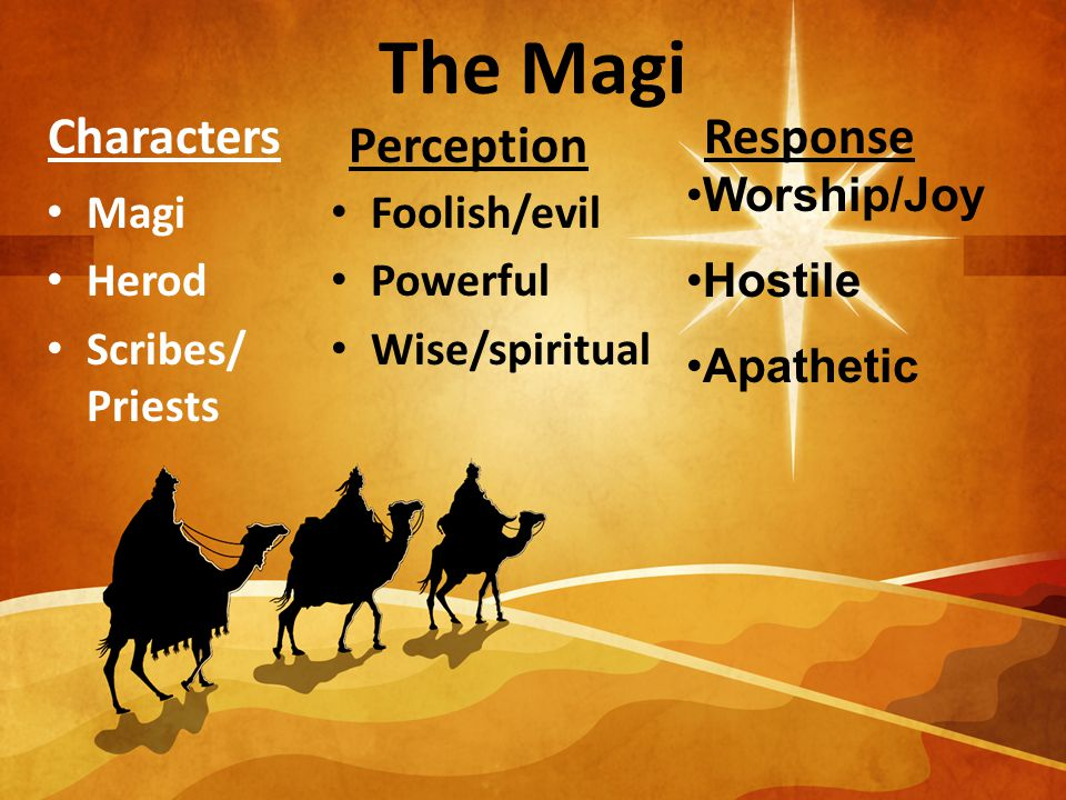The Magi Characters Magi Herod Scribes/ Priests Perception Foolish/evil Powerful Wise/spiritual Response Worship/Joy Hostile Apathetic