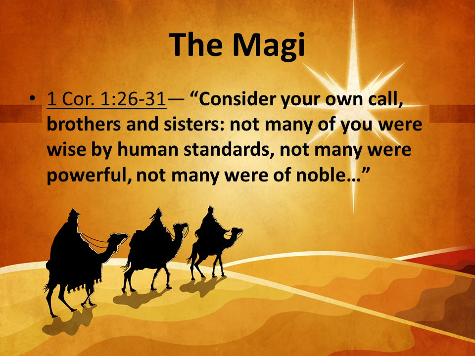 """The Magi 1 Cor. 1:26-31— """"Consider your own call, brothers and sisters: not many of you were wise by human standards, not many were powerful, not many"""