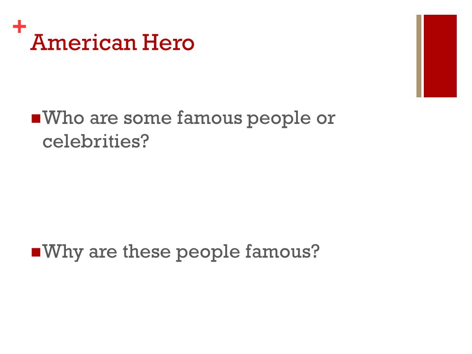 + Who are some famous people or celebrities? Why are these people famous?