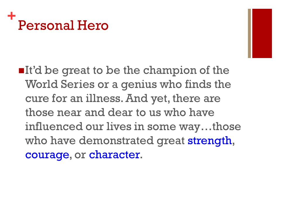 + Personal Hero It'd be great to be the champion of the World Series or a genius who finds the cure for an illness. And yet, there are those near and
