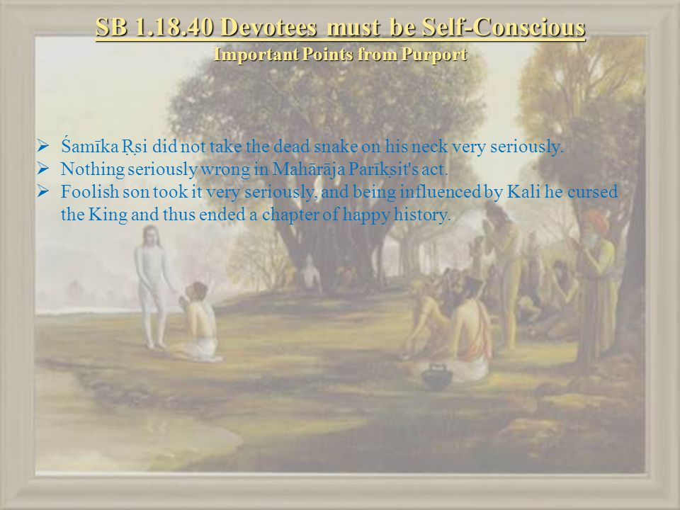 SB 1.18.40 Devotees must be Self-Conscious Important Points from Purport  Śamīka Ṛṣi did not take the dead snake on his neck very seriously.