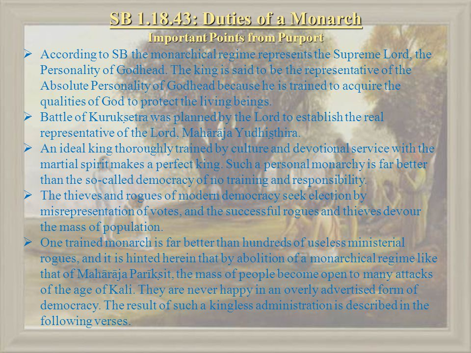 SB 1.18.43: Duties of a Monarch Important Points from Purport  According to SB the monarchical regime represents the Supreme Lord, the Personality of Godhead.