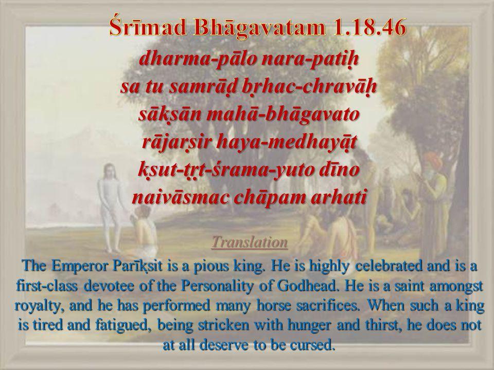 dharma-pālo nara-patiḥ sa tu samrāḍ bṛhac-chravāḥ sākṣān mahā-bhāgavato rājarṣir haya-medhayāṭ kṣut-tṛṭ-śrama-yuto dīno naivāsmac chāpam arhati Translation The Emperor Parīkṣit is a pious king.