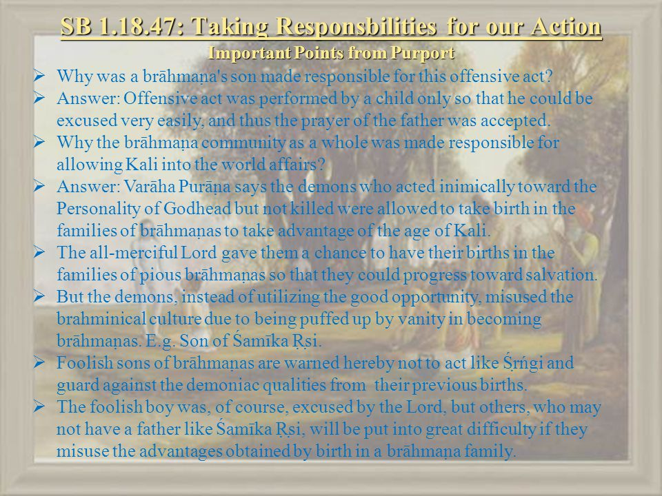 SB 1.18.47: Taking Responsbilities for our Action Important Points from Purport  Why was a brāhmaṇa s son made responsible for this offensive act.