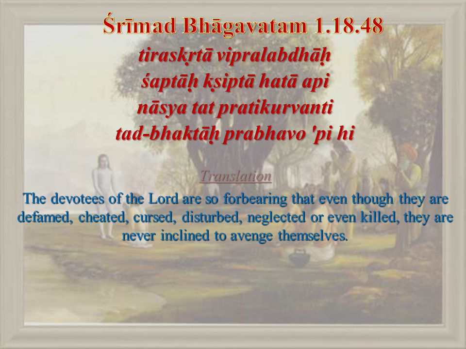 tiraskṛtā vipralabdhāḥ śaptāḥ kṣiptā hatā api nāsya tat pratikurvanti tad-bhaktāḥ prabhavo pi hi Translation The devotees of the Lord are so forbearing that even though they are defamed, cheated, cursed, disturbed, neglected or even killed, they are never inclined to avenge themselves.