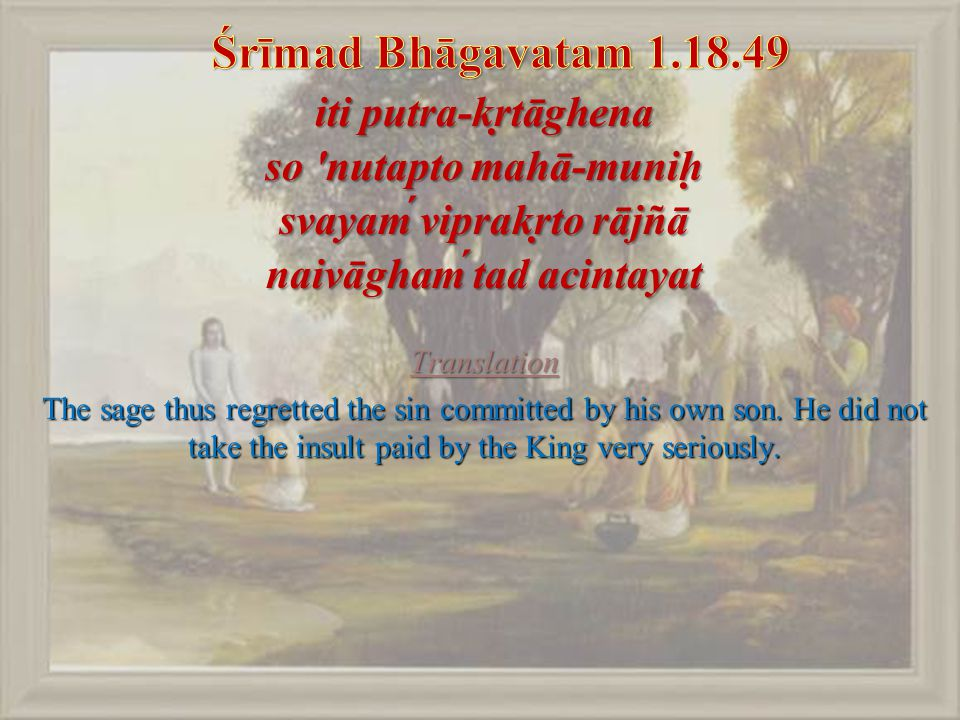 iti putra-kṛtāghena so nutapto mahā-muniḥ svayaḿ viprakṛto rājñā naivāghaḿ tad acintayat Translation The sage thus regretted the sin committed by his own son.