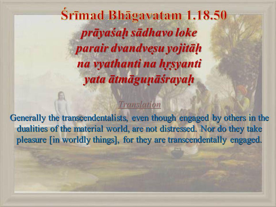 prāyaśaḥ sādhavo loke parair dvandveṣu yojitāḥ na vyathanti na hṛṣyanti yata ātmāguṇāśrayaḥ Translation Generally the transcendentalists, even though engaged by others in the dualities of the material world, are not distressed.