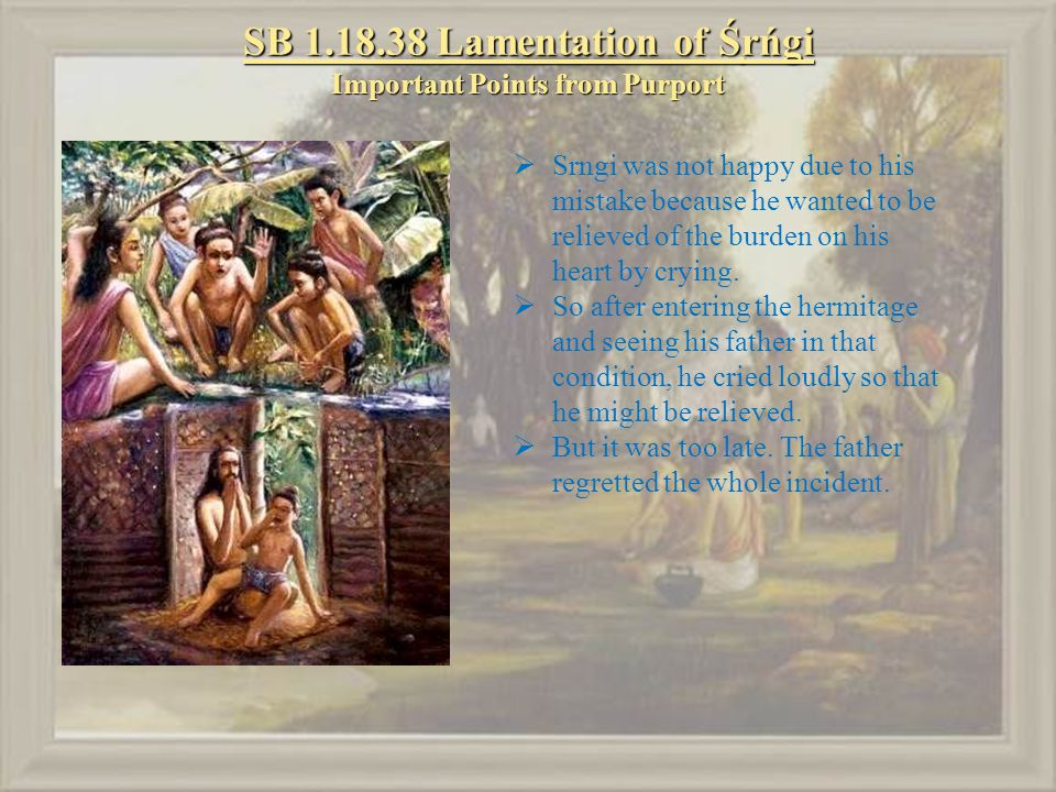 SB 1.18.38 Lamentation of Śṛńgi Important Points from Purport  Srngi was not happy due to his mistake because he wanted to be relieved of the burden on his heart by crying.