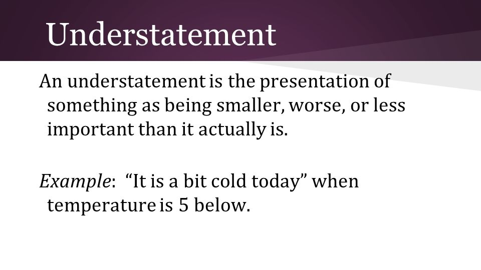 Understatement An understatement is the presentation of something as being smaller, worse, or less important than it actually is.