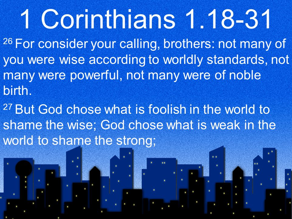 1 Corinthians 1.18-31 26 For consider your calling, brothers: not many of you were wise according to worldly standards, not many were powerful, not many were of noble birth.