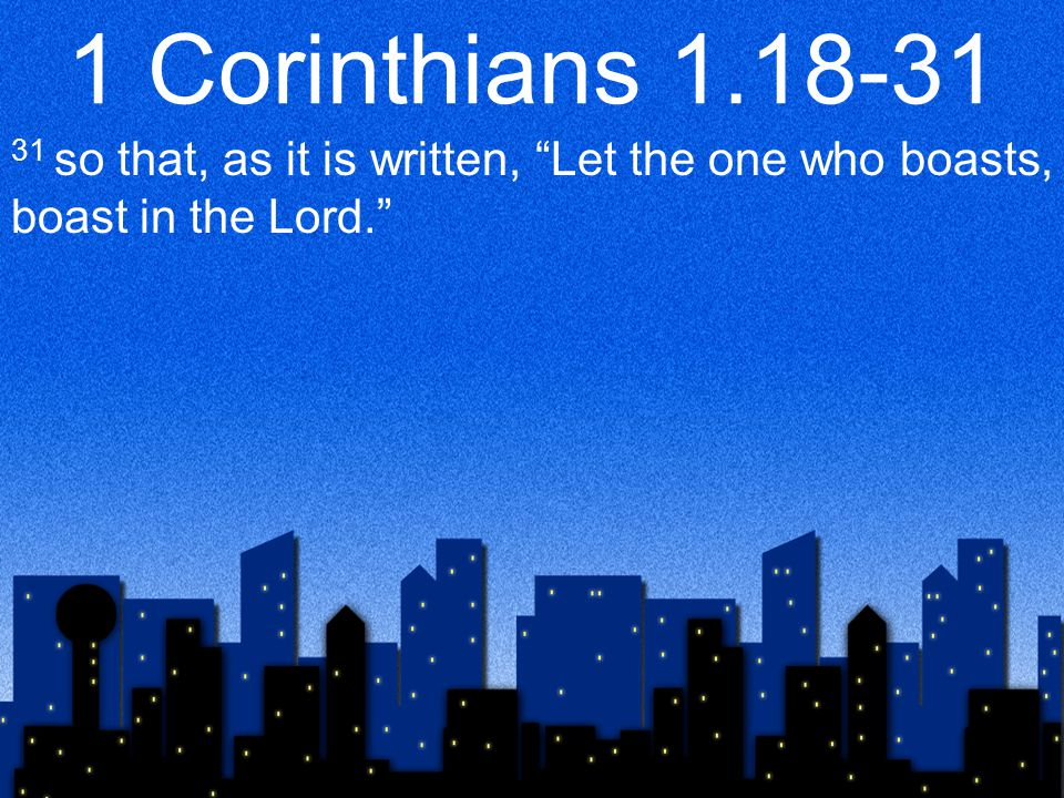 1 Corinthians 1.18-31 31 so that, as it is written, Let the one who boasts, boast in the Lord.