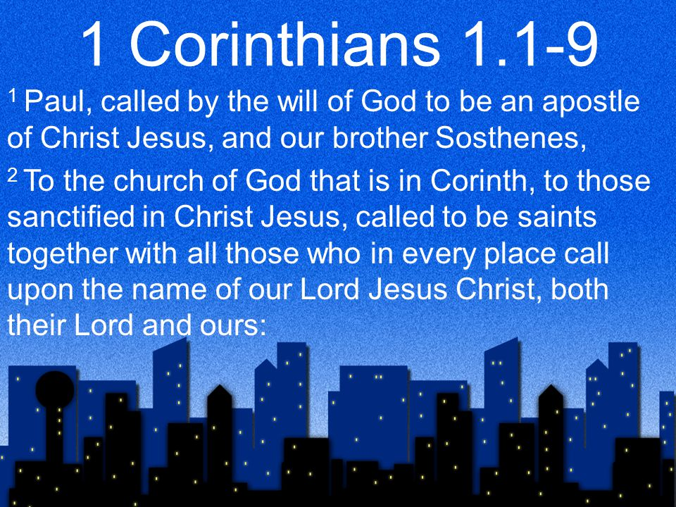 1 Corinthians 1.1-9 1 Paul, called by the will of God to be an apostle of Christ Jesus, and our brother Sosthenes, 2 To the church of God that is in Corinth, to those sanctified in Christ Jesus, called to be saints together with all those who in every place call upon the name of our Lord Jesus Christ, both their Lord and ours: