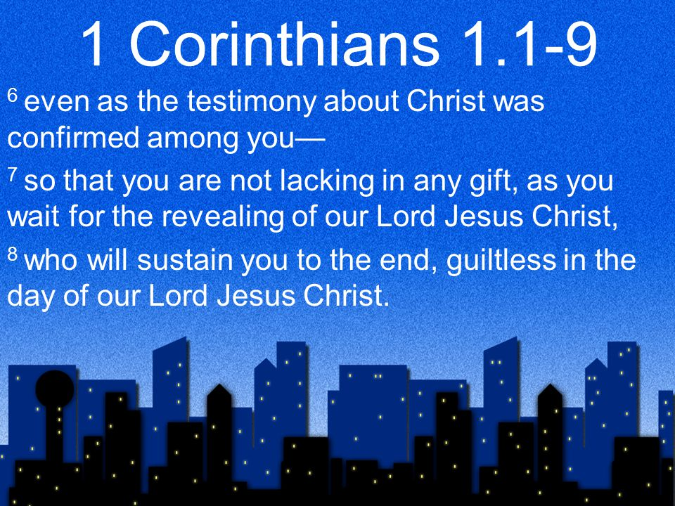 1 Corinthians 1.1-9 6 even as the testimony about Christ was confirmed among you— 7 so that you are not lacking in any gift, as you wait for the revealing of our Lord Jesus Christ, 8 who will sustain you to the end, guiltless in the day of our Lord Jesus Christ.