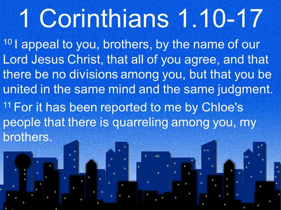 1 Corinthians 1.10-17 10 I appeal to you, brothers, by the name of our Lord Jesus Christ, that all of you agree, and that there be no divisions among you, but that you be united in the same mind and the same judgment.