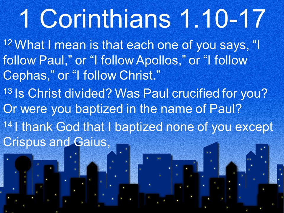 1 Corinthians 1.10-17 12 What I mean is that each one of you says, I follow Paul, or I follow Apollos, or I follow Cephas, or I follow Christ. 13 Is Christ divided.