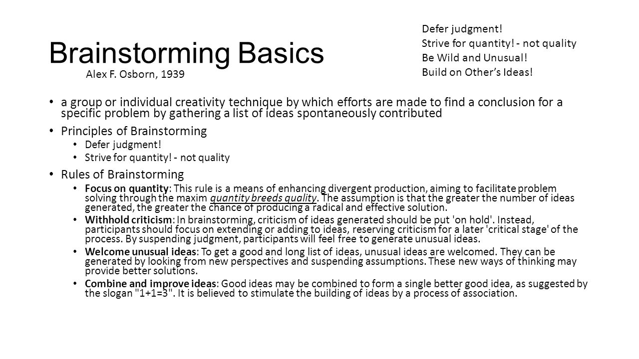 Brainstorming Basics a group or individual creativity technique by which efforts are made to find a conclusion for a specific problem by gathering a list of ideas spontaneously contributed Principles of Brainstorming Defer judgment.
