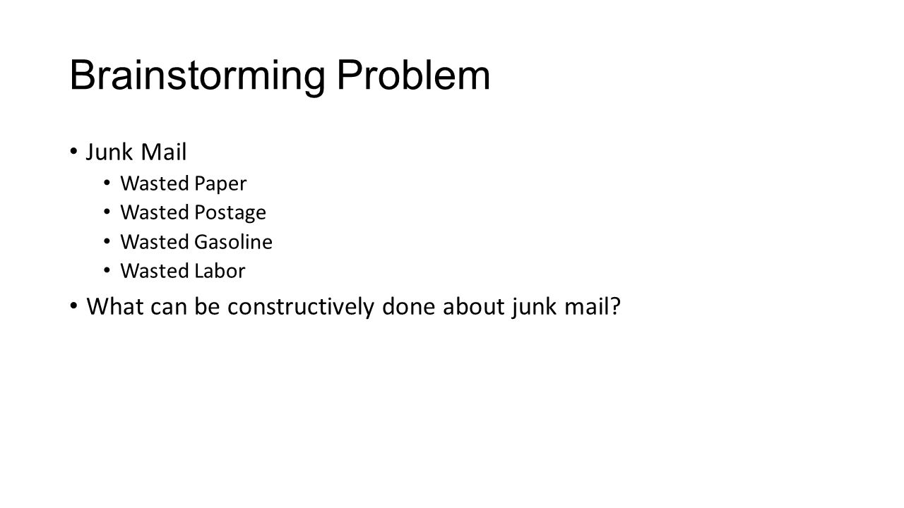 Brainstorming Problem Junk Mail Wasted Paper Wasted Postage Wasted Gasoline Wasted Labor What can be constructively done about junk mail?