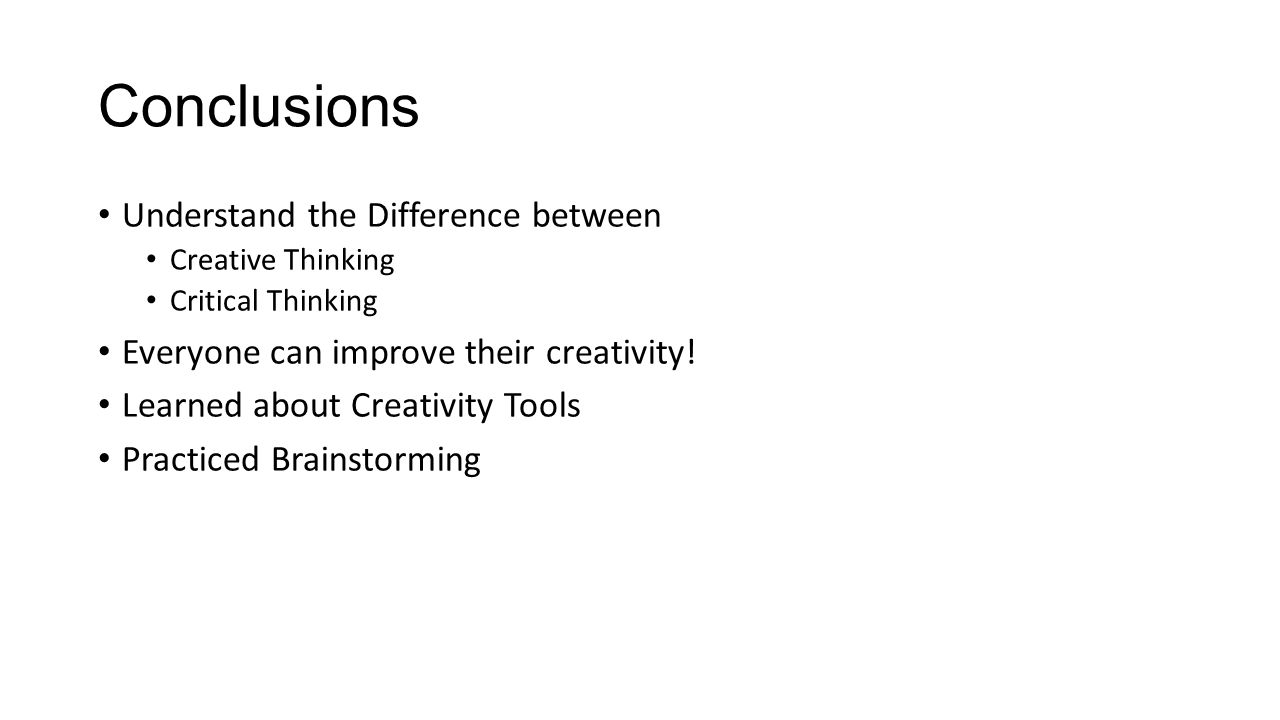 Conclusions Understand the Difference between Creative Thinking Critical Thinking Everyone can improve their creativity.