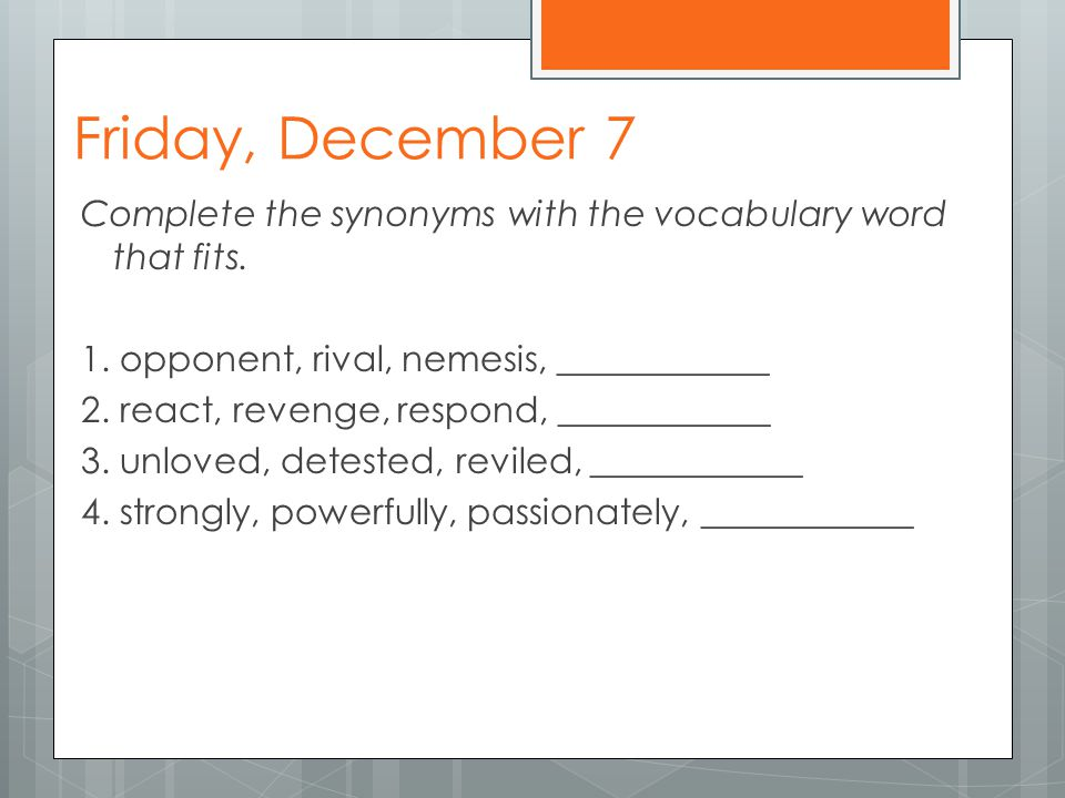 Friday, December 7 Complete the synonyms with the vocabulary word that fits.
