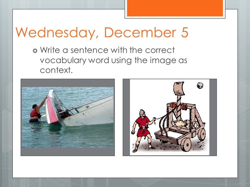 Wednesday, December 5  Write a sentence with the correct vocabulary word using the image as context.