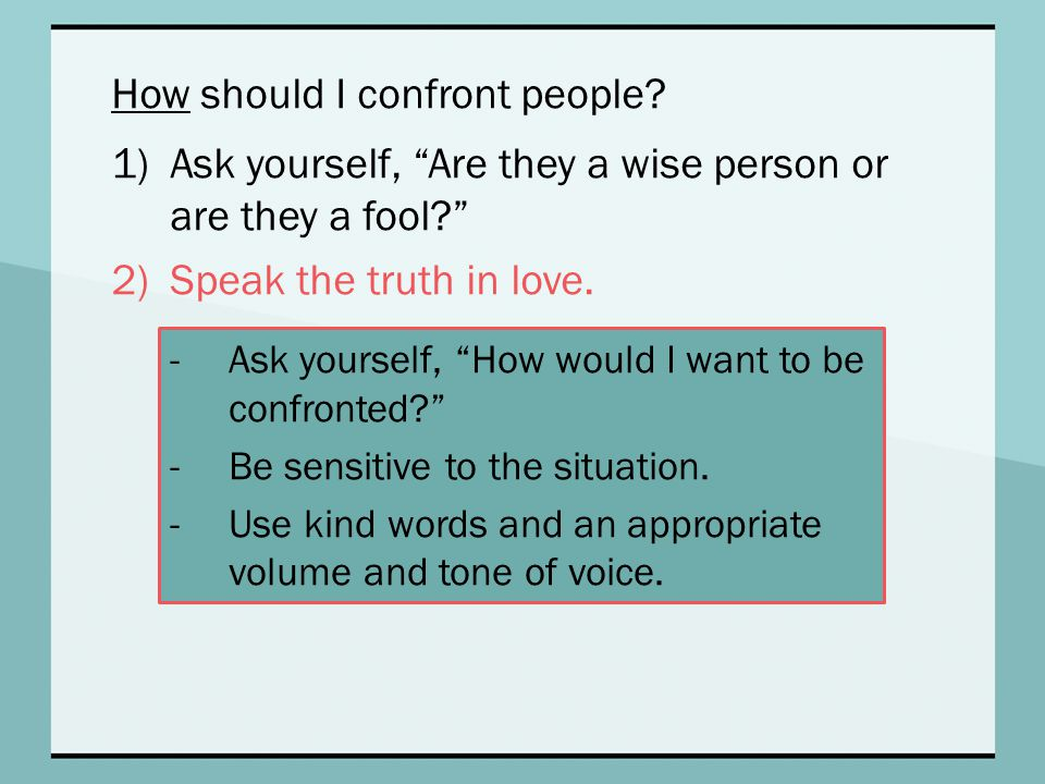 """How should I confront people? 1)Ask yourself, """"Are they a wise person or are they a fool?"""" 2)Speak the truth in love. -Ask yourself, """"How would I want"""