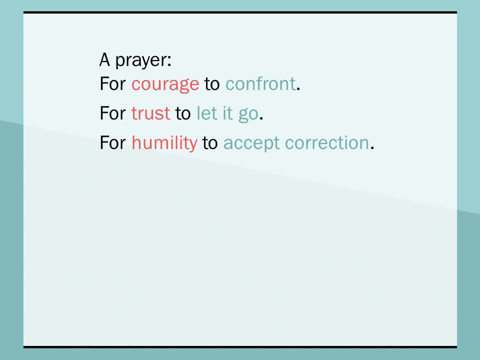 A prayer: For courage to confront. For trust to let it go. For humility to accept correction.