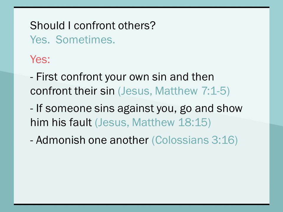 Should I confront others? Yes. Sometimes. Yes: - First confront your own sin and then confront their sin (Jesus, Matthew 7:1-5) - If someone sins agai