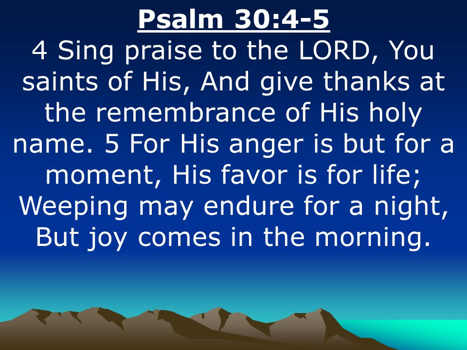 Psalm 30:4-5 4 Sing praise to the LORD, You saints of His, And give thanks at the remembrance of His holy name. 5 For His anger is but for a moment, H
