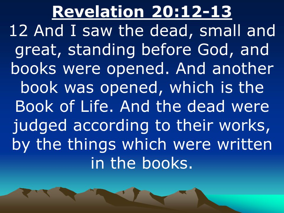 Revelation 20:12-13 12 And I saw the dead, small and great, standing before God, and books were opened. And another book was opened, which is the Book