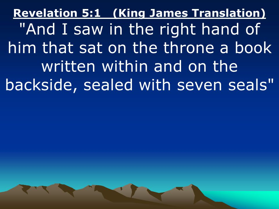 Revelation 5:1 (King James Translation) And I saw in the right hand of him that sat on the throne a book written within and on the backside, sealed with seven seals