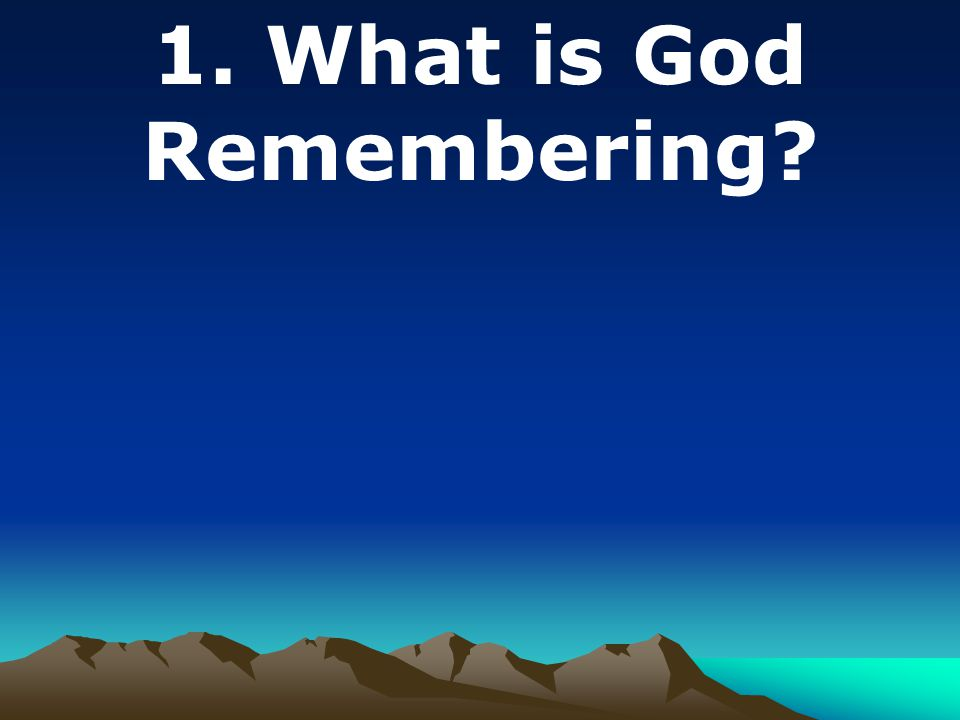 1. What is God Remembering?