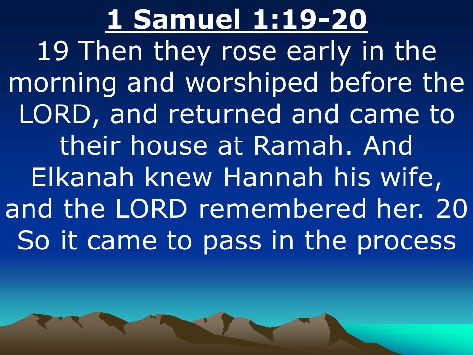 1 Samuel 1:19-20 19 Then they rose early in the morning and worshiped before the LORD, and returned and came to their house at Ramah. And Elkanah knew