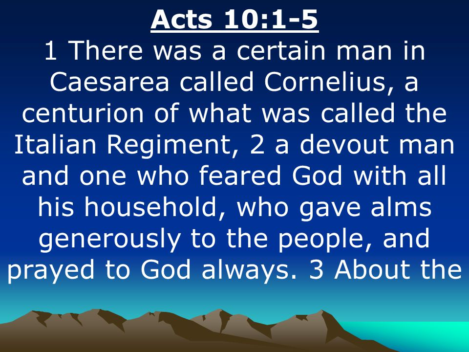 Acts 10:1-5 1 There was a certain man in Caesarea called Cornelius, a centurion of what was called the Italian Regiment, 2 a devout man and one who fe