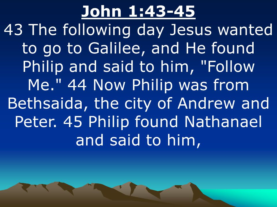 John 1:43-45 43 The following day Jesus wanted to go to Galilee, and He found Philip and said to him,