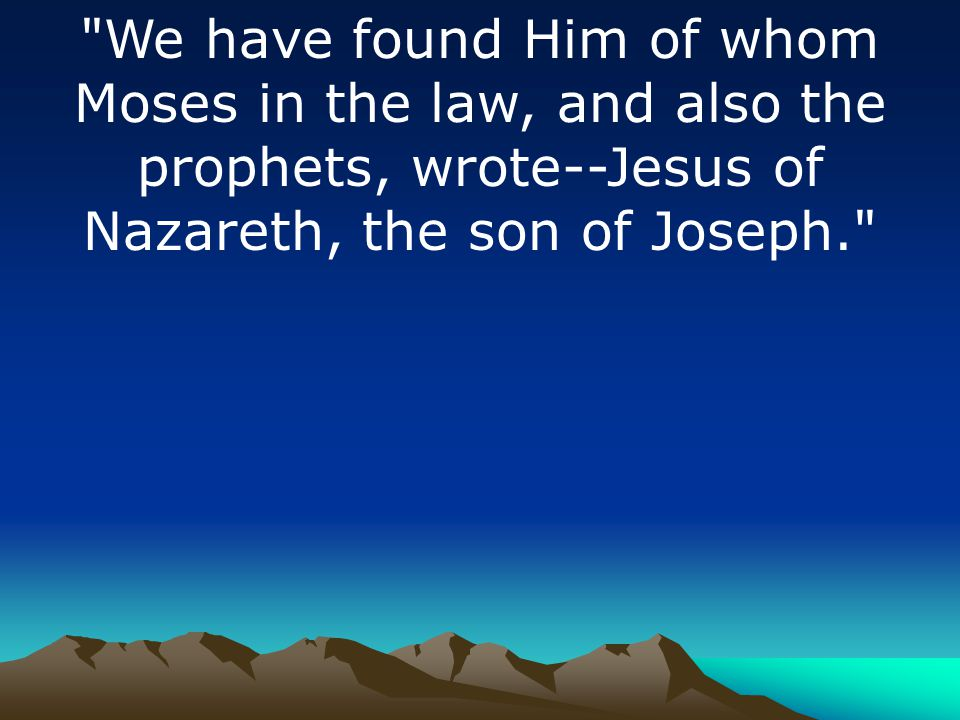 We have found Him of whom Moses in the law, and also the prophets, wrote--Jesus of Nazareth, the son of Joseph.