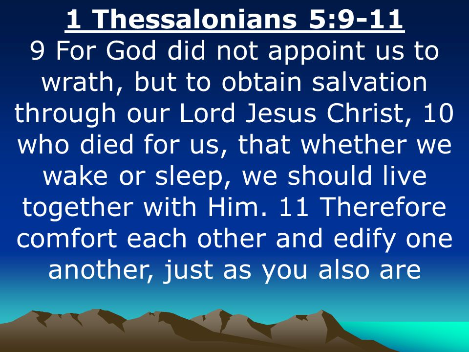 1 Thessalonians 5:9-11 9 For God did not appoint us to wrath, but to obtain salvation through our Lord Jesus Christ, 10 who died for us, that whether